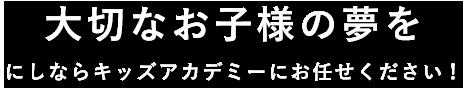 大切なお子様の夢をにしならキッズアカデミーにお任せください!